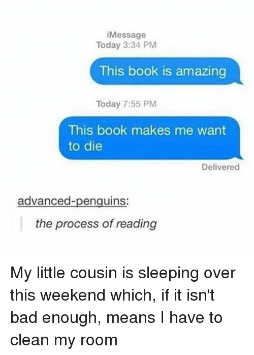 Procession: Message  Today 3:34 PM  This book is amazing  Today 7:55 PM  This book makes me want  to die  Delivered  advanced-penguins:  the process of reading My little cousin is sleeping over this weekend which, if it isn't bad enough, means I have to clean my room