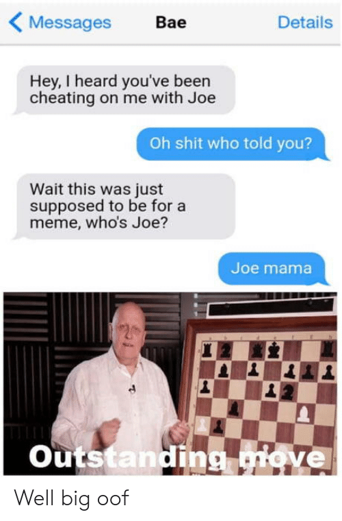 Bae: Messages  Bae  Details  Hey, I heard you've been  cheating on me with Joe  Oh shit who told you?  Wait this was just  supposed to be for a  meme, who's Joe?  Joe mama  Outstanding giove Well big oof
