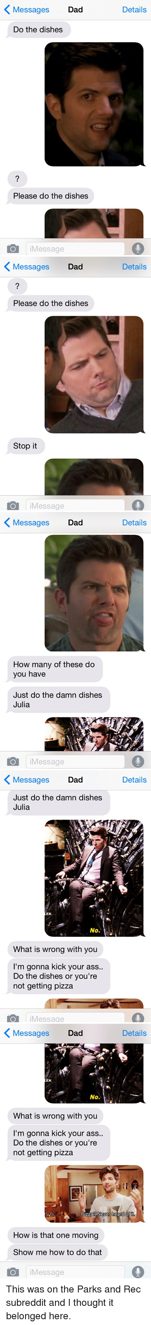 oldpeoplefacebook: Messages  Dad  Details  Do the dishes  Please do the dishes  iMessage   〈 Messages  Dad  Details  Please do the dishes  Stop it  O iMessage   〈 Messages  Dad  Details  How many of these do  you have  Just do the damn dishes  Julia  iMessage   〈Messages Dad  Details  Just do the damn dishes  Julia  EK.  No.  What is wrong with you  I'm gonna kick your ass..  Do the dishes or you're  not getting pizza  O iMessage   〈  Message:s  Dad  Details  EK  No.  What is wrong with you  I'm gonna kick your ass..  Do the dishes or you're  not getting pizza  Pizza?Never heard of it  How is that one moving  Show me how to do that  iMessage This was on the Parks and Rec subreddit and I thought it belonged here.