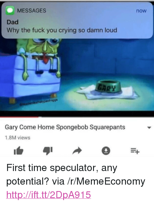 """Crying, Dad, and Fuck You: MESSAGES  Dad  Why the fuck you crying so damn loud  now  nigga  Gary Come Home Spongebob Squarepants  1.8M views <p>First time speculator, any potential? via /r/MemeEconomy <a href=""""http://ift.tt/2DpA915"""">http://ift.tt/2DpA915</a></p>"""