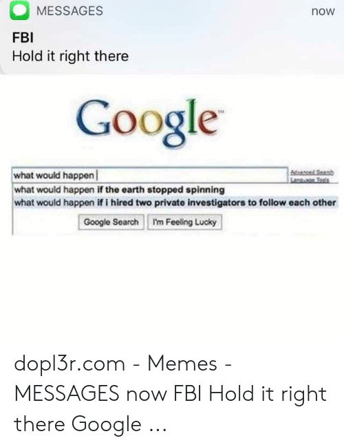 MESSAGES FBI Hold It Right There Now Google TM What Would