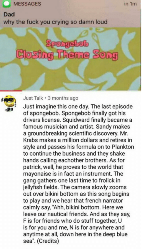 """Crying, Dad, and Friends: MESSAGES  in 1m  Dad  why the fuck you crying so damn loud  Spongebel  Closing Theme Song  Just Talk 3 months ago  Just imagine this one day. The last episode  of spongebob. Spongebob finally got his  drivers license. Squidward finally became a  famous musician and artist. Sandy makes  a groundbreaking scientific discovery. Mr.  Krabs makes a million dollars and retires in  style and passes his formula on to Plankton  to continue the business and they shake  hands calling eachother brothers. As for  patrick, well, he proves to the world that  mayonaise is in fact an instrument. The  gang gathers one last time to frolick in  jellyfish fields. The camera slowly zooms  out over bikini bottom as this song begins  to play and we hear that french narrator  calmly say, """"Ahh, bikini bottom. Here we  leave our nautical friends. And as they say,  F is for friends who do stuff together, U  is for you and me, N is for anywhere and  anytime at all, down here in the deep blue  sea. (Credits)"""