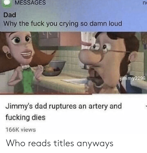Crying, Dad, and Fuck You: MESSAGES  n  Dad  Why the fuck you crying so damn loud  jimmy2296  Jimmy's dad ruptures an artery and  fucking dies  166K views Who reads titles anyways