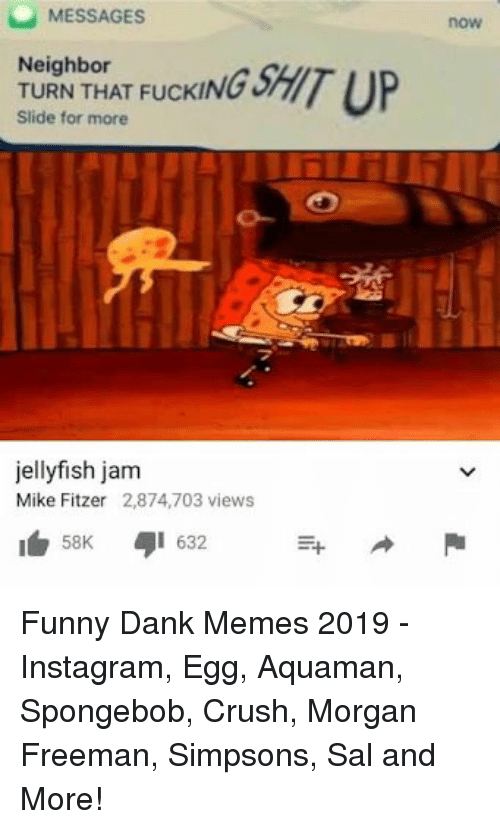 Crush, Dank, and Fucking: MESSAGES  Neighbor  Slide for more  now  TURIN T HAT FUCKING SHIT UP  jellyfish jam  Mike Fitzer 2,874,703 views  58K 632 Funny Dank Memes 2019 - Instagram, Egg, Aquaman, Spongebob, Crush, Morgan Freeman, Simpsons, Sal and More!