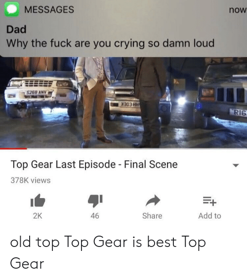 Crying, Dad, and Top Gear: MESSAGES  now  Dad  Why the fuck are you crying so damn loud  268 ANV  RI6  Top Gear Last Episode - Final Scene  378K views  2K  46  Share  Add to old top Top Gear is best Top Gear