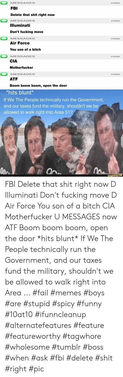Fail, Fbi, and Funny: MESSAGES  now  FBI  Delete that shit right now  MESSAGES  now  Illuminati  Don't fucking move  MESSAGES  now  Air Force  You son of a bitch  MESSAGES  now  CIA  Motherfucker  MESSAGES  now  ATF  Boom boom boom, open the door  *hits blunt*  If We The People technically run the Government,  and our taxes fund the military, shouldn't we be  allowed to walk right into Area 51?  Ope  On  ifunny.co FBI Delete that shit right now D Illuminati Don't fucking move D Air Force You son of a bitch CIA Motherfucker U MESSAGES now ATF Boom boom boom, open the door *hits blunt* If We The People technically run the Government, and our taxes fund the military, shouldn't we be allowed to walk right into Area ... #fail #memes #boys #are #stupid #spicy #funny #10at10 #ifunncleanup #alternatefeatures #feature #featureworthy #tagwhore #wholesome #tumblr #boss #when #ask #fbi #delete #shit #right #pic