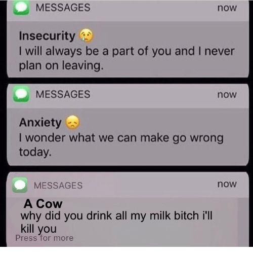 Bitch, Today, and Never: MESSAGES  now  Insecurity  I will always be a part of you and I never  plan on leaving.  MESSAGES  now  Anxietys  I wonder what we can make go wrong  today.  now  MESSAGES  A Cow  why did you drink all my milk bitch i'llI  kill you  Press for more