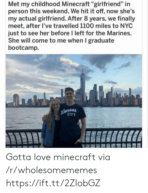 """Marines: Met my childhood Minecraft """"girlfriend"""" in  person this weekend. We hit it off, now she's  my actual girlfriend. After 8 years, we finally  meet, after I've travelled 1100 miles to NYC  just to see her before I left for the Marines.  She will come to me when I graduate  bootcamp  Hamoas  CITY Gotta love minecraft via /r/wholesomememes https://ift.tt/2ZIobGZ"""