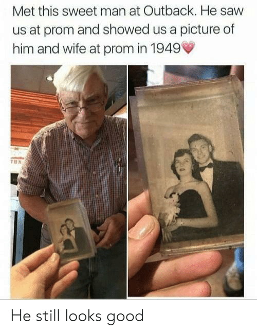 Saw, Good, and Outback: Met this sweet man at Outback. He saw  us at prom and showed us a picture of  him and wife at prom in 1949' He still looks good