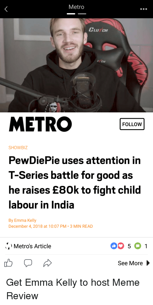 Meme, Good, and India: Metro  CLuTCH  TCH  METRO  FOLLOW  SHOWBIZ  PewDiePie uses attention in  T-Series battle for good as  he raises E80k to fight child  abour in india  By Emma Kelly  December 4,2018 at 10:07 PM-3 MIN REA  Metro's Article  See More