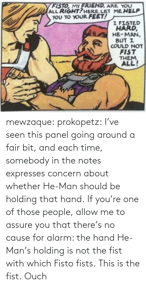 notes: mewzaque: prokopetz:  I've seen this panel going around a fair bit, and each time, somebody in the notes expresses concern about whether He-Man should be holding that hand. If you're one of those people, allow me to assure you that there's no cause for alarm: the hand He-Man's holding is not the fist with which Fisto fists. This is the fist.    Ouch