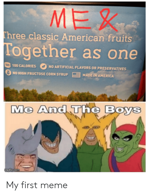America, Funny, and Meme: MEX  Three classic American fruits  Together as one  100 100 CALORIES  NO ARTIFICIAL FLAVORS OR PRESERVATIVES  E  MADE IN AMERICA  NO HIGH FRUCTOSE CORN SYRUP  Me And The Boys  mgflip.com My first meme
