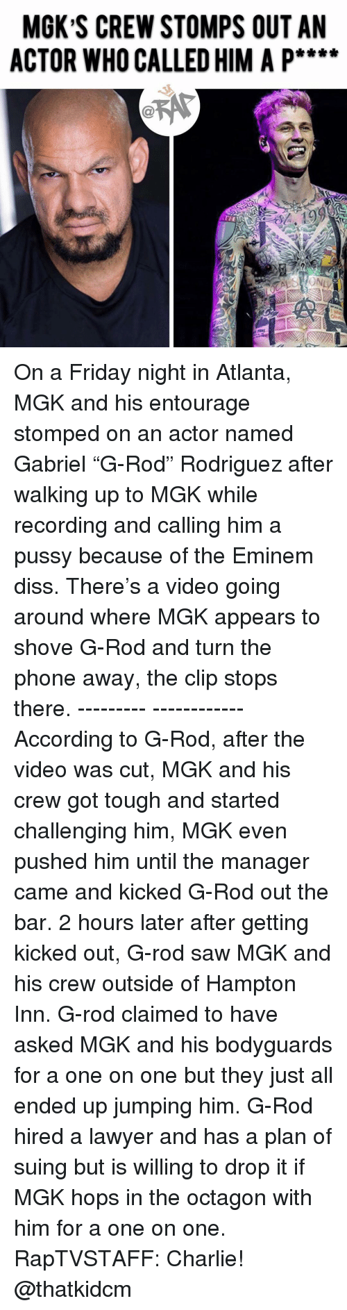 """hops: MGK S CREW STOMPS OUT AN  ACTOR WHO CALLED HIM A P**** On a Friday night in Atlanta, MGK and his entourage stomped on an actor named Gabriel """"G-Rod"""" Rodriguez after walking up to MGK while recording and calling him a pussy because of the Eminem diss. There's a video going around where MGK appears to shove G-Rod and turn the phone away, the clip stops there. --------- ------------According to G-Rod, after the video was cut, MGK and his crew got tough and started challenging him, MGK even pushed him until the manager came and kicked G-Rod out the bar. 2 hours later after getting kicked out, G-rod saw MGK and his crew outside of Hampton Inn. G-rod claimed to have asked MGK and his bodyguards for a one on one but they just all ended up jumping him. G-Rod hired a lawyer and has a plan of suing but is willing to drop it if MGK hops in the octagon with him for a one on one. RapTVSTAFF: Charlie! @thatkidcm"""