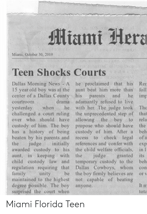 october: Miami Hera  Miami, October 30, 20191  n  Teen Shocks Courts  he proclaimed that his  Dallas Moming News - A  15 year old boy was at the  center of a Dallas County his  Ren  aunt beat him more than  foll  he imp  and  parents  drama adamantly refused to live  with her. The judge took  courtroom  yesterday  challenged a court ruling the unprecedented step of that  over who should have allowing  The  when  he  the boy to  custody of him. The boy propose who should have the  has a history of being custody of him. After a  rela  beh  beaten by his parents and  check legal ofa  to  recess  judge initially references and confer with  the child welfare officials, in I  granted its  temporary custody to the  Dallas Cowboys, whom  the boy firmly believes are  maintained to the highest not capable of beating  the  exp  awarded custody to his  in keeping with  the  judge  aunt,  child custody law and  regulation requiring that  family  beh  con  be  unity  or v  degree possible. The boy anyone.  surprised the court when  It m  tota Miami Florida Teen