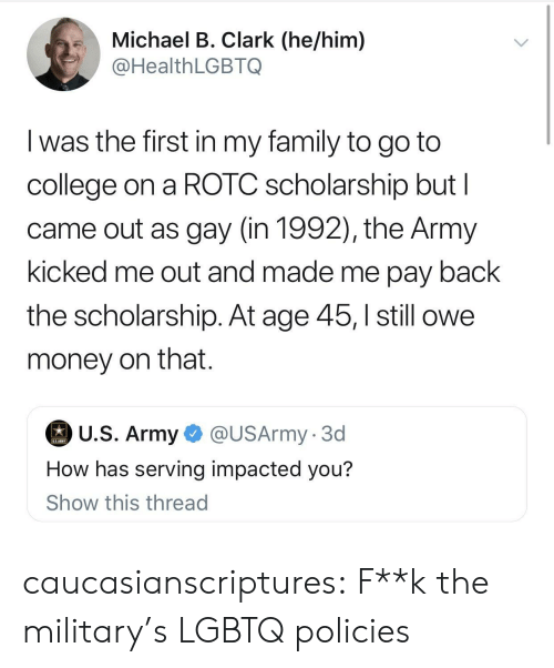 College, Family, and Money: .Michael B. Clark (he/him)  @HealthLGBTQ  I was the first in my family to go to  college on a ROTC scholarship but l  came out as gay (in 1992), the Army  kicked me out and made me pay back  the scholarship. At age 45,still owe  money on that.  U.S. Army  @USArmy. 3d  How has serving impacted you?  Show this thread caucasianscriptures:  F**k the military's LGBTQ policies