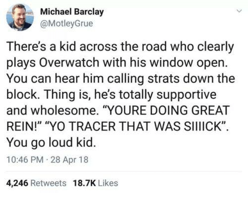 """Yo, Michael, and Wholesome: Michael Barclay  @MotleyGrue  ie  There's a kid across the road who clearly  plays Overwatch with his window open  You can hear him calling strats down the  block. Thing is, he's totally supportive  and wholesome. """"YOURE DOING GREAT  REIN!"""" """"YO TRACER THAT WAS SIIIICK""""  You go loud kid.  10:46 PM 28 Apr 18  4,246 Retweets 18.7K Likes"""