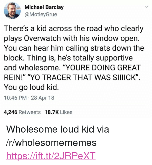 """Yo, Michael, and Wholesome: Michael Barclay  @MotleyGrue  There's a kid across the road who clearly  plays Overwatch with his window open  You can hear him calling strats down the  block. Ihing is, he's totally supportive  and wholesome. """"YOURE DOING GREAT  REIN!"""" """"YO TRACER THAT WAS SIIIICK""""  You go loud kid  10:46 PM 28 Apr 18  4,246 Retweets 18.7K Likes <p>Wholesome loud kid via /r/wholesomememes <a href=""""https://ift.tt/2JRPeXT"""">https://ift.tt/2JRPeXT</a></p>"""