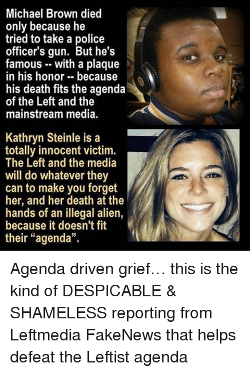 "Illegal Alien: Michael Brown died  only because he  tried to take a police  officer's gun. But he's  famous with a plaque  in his honor because  his death fits the agenda  of the Left and the  mainstream media.  Kathryn Steinle is a  totally innocent victim.  The Left and the media  will do whatever they  can to make you forget  her, and her death at the  hands of an illegal alien,  because it doesn't fit  their ""agenda"". Agenda driven grief… this is the kind of DESPICABLE & SHAMELESS reporting from Leftmedia FakeNews that helps defeat the Leftist agenda"