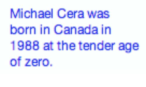 Michael Cera, Zero, and Canada: Michael Cera was  born in Canada in  1988 at the tender age  of zero.
