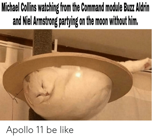 Be Like, Apollo, and Michael: Michael Collins watching from the Command mocdule Buz Aldrin  and Niel Armstrong partying on the moon without him. Apollo 11 be like