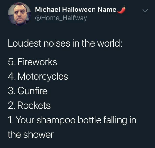 falling: Michael Halloween Name  @Home_Halfway  Loudest noises in the world:  5. Fireworks  4. Motorcycles  3. Gunfire  2. Rockets  1. Your shampoo bottle falling in  the shower
