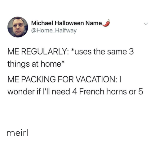 Vacation: Michael Halloween Name,  @Home_Halfway  ME REGULARLY: *uses the same 3  things at home*  ME PACKING FOR VACATION: I  wonder if 'll need 4 French horns or 5 meirl