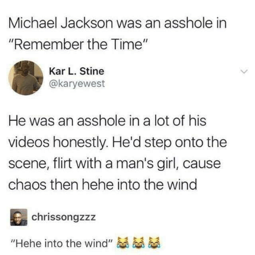 """Dank, Michael Jackson, and Videos: Michael Jackson was an asshole in  """"Remember the Time""""  Kar L. Stine  @karyewest  He was an asshole in a lot of his  videos honestly. He'd step onto the  scene, flirt with a man's girl, caus  chaos then hehe into the wind  chrissongzzz  """"Hehe into the wind"""""""