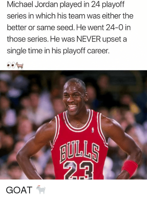 Michael Jordan, Nba, and Goat: Michael Jordan played in 24 playoff  series in which his team was either the  better or same seed. He went 24-0 in  those series. He was NEVER upset a  single time in his playoff career.  ILLS GOAT 🐐
