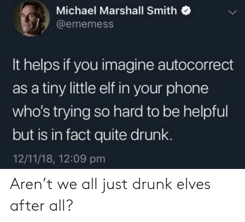 Autocorrect, Drunk, and Elf: Michael Marshall Smith  @ememess  It helps if you imagine autocorrect  as a tiny little elf in your phone  who's trying so hard to be helpful  but is in fact quite drunk  12/11/18, 12:09 pm Aren't we all just drunk elves after all?