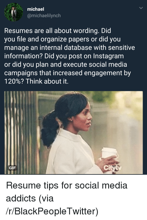 Blackpeopletwitter, Gif, and Instagram: michael  @michaelilynch  Resumes are all about wording. Did  you file and organize papers or did you  manage an internal database with sensitive  information? Did you post on Instagram  or did you plan and execute social media  campaigns that increased engagement by  120%? Think about it.  GIF  ci Resume tips for social media addicts (via /r/BlackPeopleTwitter)