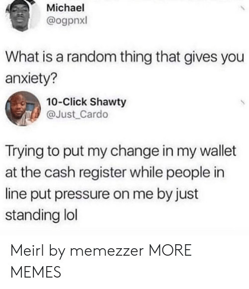 Click, Dank, and Lol: Michael  @ogpnxl  What is a random thing that gives you  anxiety?  10-Click Shawty  @Just_Cardo  Trying to put my change in my wallet  at the cash register while people in  line put pressure on me by just  standing lol Meirl by memezzer MORE MEMES