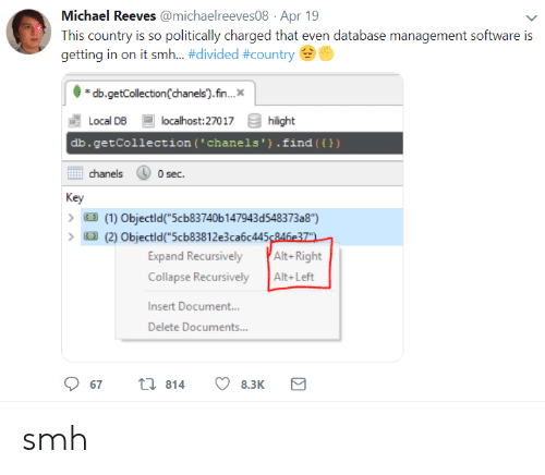 """alt-right: Michael Reeves @michaelreeves08 Apr 19  This country is so politically charged that even database management software is  getting in on it smh-#divided #country  db.getCollection(chanels).fn..  Local DB  db.getCollection (' chanels').find ())  localhost:27017  hilight  chanels  0 sec.  Key  (1) Objectld""""5cb83740b 147943d548373a8"""")  (2) Objectld(""""5cb83812e3ca6c445246e37  Expand Recursively Alt-Right  Collapse RecursivelyAlt+Left  Insert Document..  Delete Documents...  67  814  8.3K smh"""