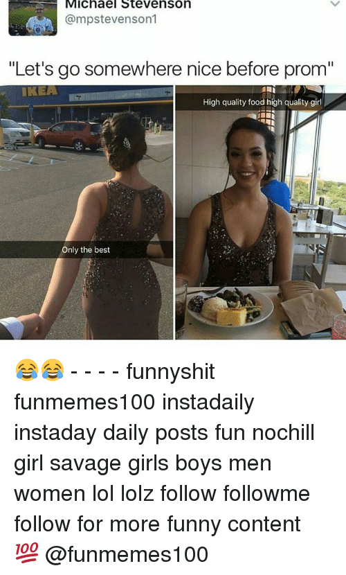 """Nicee: Michael Stevenson  @mpstevenson1  """"Let's go somewhere nice before prom""""  IKEA  High quality food high quality girl  La  Only the best 😂😂 - - - - funnyshit funmemes100 instadaily instaday daily posts fun nochill girl savage girls boys men women lol lolz follow followme follow for more funny content 💯 @funmemes100"""