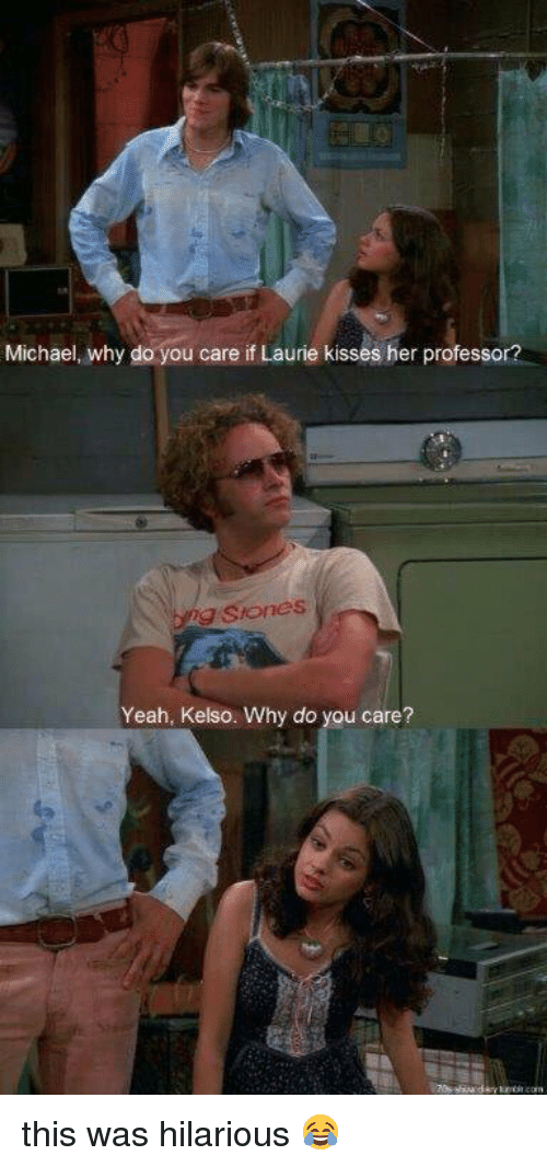 Memes, 🤖, and Professor: Michael, why do you care if Laurie kisses her professor?  g S formes  Yeah, Kelso. Why do you care? this was hilarious 😂