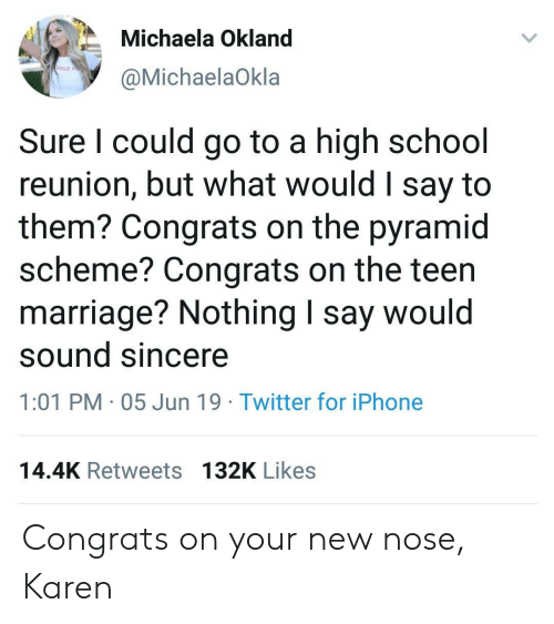 reunion: Michaela Okland  IRLS TO  @MichaelaOkla  Sure I could go to a high school  reunion, but what would I say to  them? Congrats on the pyramid  scheme? Congrats on the teen  marriage? Nothing I say would  sound sincere  1:01 PM 05 Jun 19 Twitter for iPhone  14.4K Retweets 132K Likes Congrats on your new nose, Karen