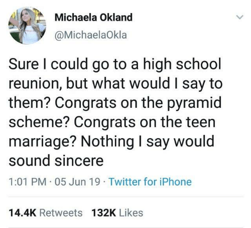 reunion: Michaela Okland  @MichaelaOkla  Sure I could go to a high school  reunion, but what would I say to  them? Congrats on the pyramid  scheme? Congrats on the teen  marriage? Nothing I say would  sound sincere  1:01 PM 05 Jun 19 Twitter for iPhone  14.4K Retweets 132K Likes