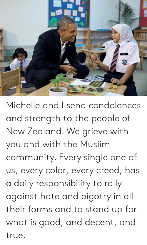 Creed: Michelle and I send condolences and strength to the people of New Zealand. We grieve with you and with the Muslim community. Every single one of us, every color, every creed, has a daily responsibility to rally against hate and bigotry in all their forms and to stand up for what is good, and decent, and true.