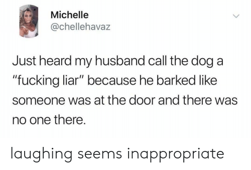 """Fucking, Husband, and Dog: Michelle  @chellehavaz  Just heard my husband call the dog a  """"fucking liar"""" because he barked like  someone was at the door and there was  no one there. laughing seems inappropriate"""