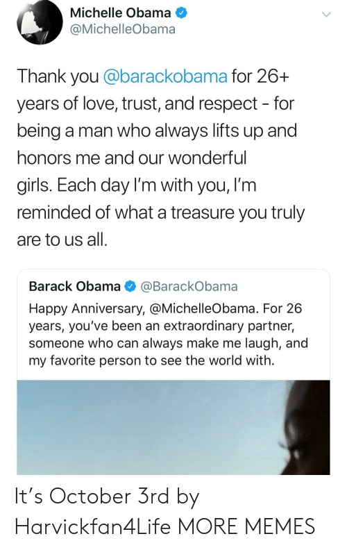 Dank, Girls, and Love: Michelle Obama  @MichelleObama  Thank you @barackobama for 26+  years of love, trust, and respect - for  being a man who always lifts up and  honors me and our wonderful  girls. Each day I'm with you, I'm  reminded of what a treasure you truly  are to us all  Barack Obama @BarackObama  Happy Anniversary, @MichelleObama. For 26  years, you've been an extraordinary partner,  someone who can always make me laugh, and  my favorite person to see the world with. It's October 3rd by Harvickfan4Life MORE MEMES