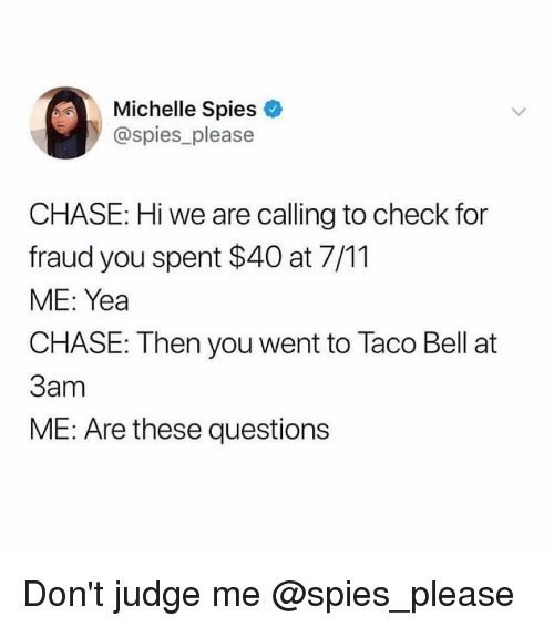 7/11, Taco Bell, and Chase: Michelle Spies  @spies please  CHASE: Hi we are calling to check for  fraud you spent $40 at 7/11  ME: Yea  CHASE: Then you went to Taco Bell at  3am  ME: Are these questions Don't judge me @spies_please