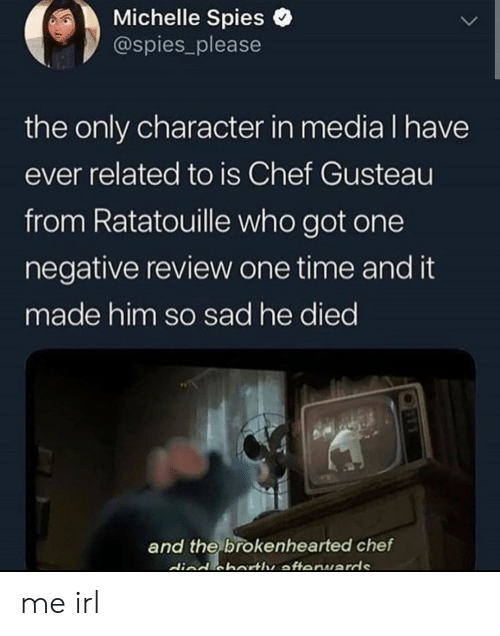 Ratatouille, Chef, and Time: Michelle Spies  @spies_please  the only character in media I have  ever related to is Chef Gusteau  from Ratatouille who got one  negative review one time and it  made him so sad he died  and the brokenhearted chef  died cbartle afteruards me irl