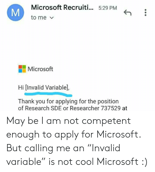 """Am Not: Microsoft Recruiti... 5:29 PM  to me  Microsoft  Hi [Invalid Variable],  Thank you for applying for the position  of Research SDE or Researcher 737529 at  M May be I am not competent enough to apply for Microsoft. But calling me an """"Invalid variable"""" is not cool Microsoft :)"""