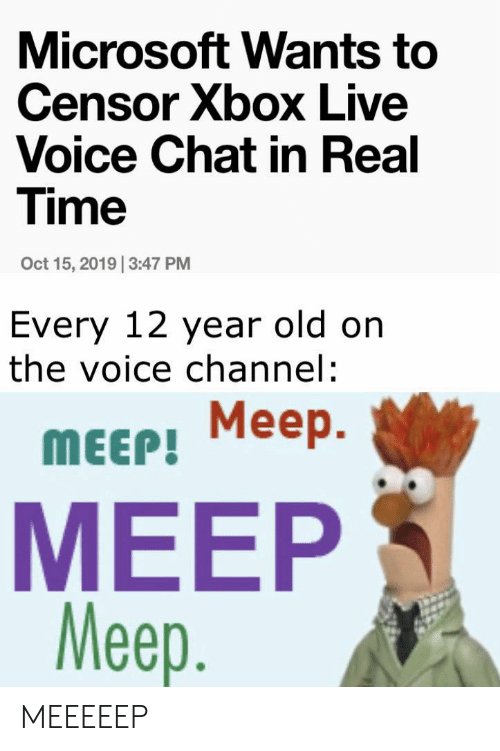 Microsoft, The Voice, and Xbox Live: Microsoft Wants to  Censor Xbox Live  Voice Chat in Real  Time  Oct 15, 2019 3:47 PM  Every 12 year old on  the voice channel:  Meep  Меер.  MEEP!  MEEP  Meep. MEEEEEP