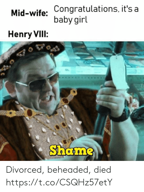 Baby Girl: Mid-wife: Congratulations, it's a  baby girl  Henry VIII:  Shame Divorced, beheaded, died https://t.co/CSQHz57etY