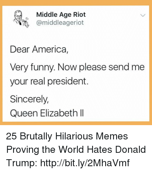America, Donald Trump, and Funny: Middle Age Riot  e, omiddleageriot  Dear America,  Very funny. Now please send me  your real president.  Sincerely,  Queen Elizabeth lI 25 Brutally Hilarious Memes Proving the World Hates Donald Trump: http://bit.ly/2MhaVmf