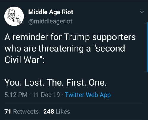 "civil: Middle Age Riot  @middleageriot  A reminder for Trump supporters  who are threatening a ""second  Civil War"":  You. Lost. The. First. One.  5:12 PM : 11 Dec 19 · Twitter Web App  71 Retweets 248 Likes"