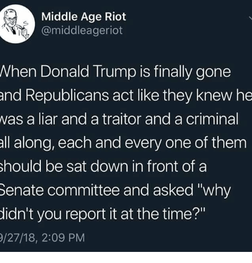 "Donald Trump, Memes, and Riot: Middle Age Riot  @middleageriot  When Donald Trump is finally gone  and Republicans act like they knew he  was a liar and a traitor and a criminal  all along, each and every one of them  hould be sat down in front of a  Senate committee and asked ""why  idn't you report it at the time?""  /27/18, 2:09 PM"