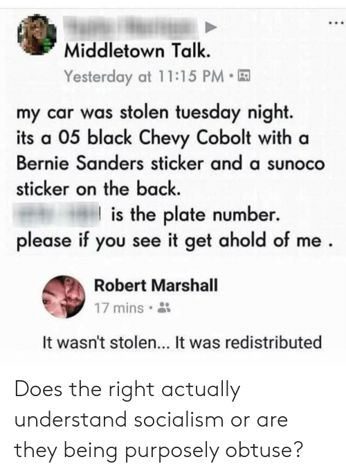 Bernie Sanders, Black, and Chevy: Middletown Talk.  Yesterday at 11:15 PM  my car was stolen tuesday night.  its a 05 black Chevy Cobolt with a  Bernie Sanders sticker and a sunoco  sticker on the back  is the plate number.  please if you see it get ahold of me  Robert Marshall  17 mins  It wasn't stolen... It was redistributed Does the right actually understand socialism or are they being purposely obtuse?