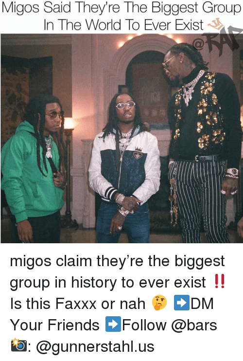 Friends, Memes, and Migos: Migos Said They're The Biggest Group  In The World To Ever Exist migos claim they're the biggest group in history to ever exist ‼️ Is this Faxxx or nah 🤔 ➡️DM Your Friends ➡️Follow @bars 📸: @gunnerstahl.us