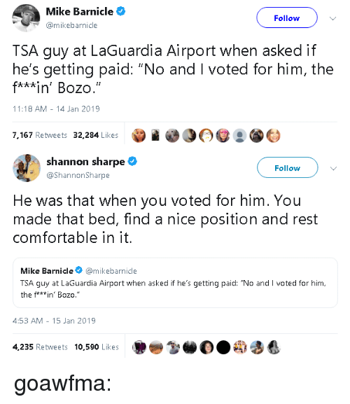 """i voted: Mike Barnicle  Follow  mikebarnicle  TSA guy at LaGuardia Airport when asked if  he's getting paid: """"No and I voted for him, the  f***in' Bozo.  11:18 AM -14 Jan 2019  7,167 Retweets 32,284 Likes   shannon sharpe  @ShannonSharpe  Follow  He was that when you voted for him. You  made that bed, find a nice position and rest  comfortable in it.  Mike Barnicle@mikebarnicle  TSA guy at LaGuardia Airport when asked if he's getting paid: """"No and I voted for him,  the f**win' Bozo.""""  4:53 AM- 15 Jan 2019  4,235 Retweets 10,590 Likes goawfma:"""